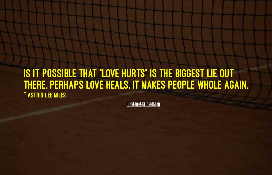 """Astrid Lee Miles Sayings: Is it possible that """"love hurts"""" is the biggest lie out there. Perhaps love heals,"""