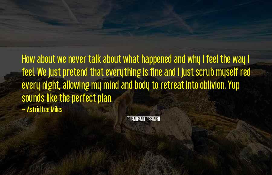Astrid Lee Miles Sayings: How about we never talk about what happened and why I feel the way I