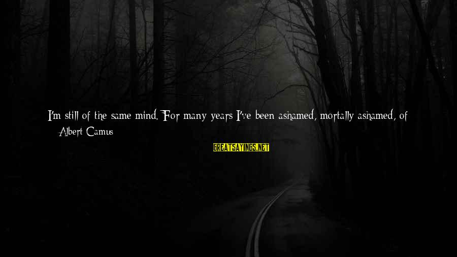 At Risk Sayings By Albert Camus: I'm still of the same mind. For many years I've been ashamed, mortally ashamed, of