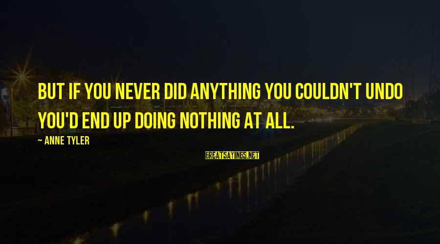 At Risk Sayings By Anne Tyler: But if you never did anything you couldn't undo you'd end up doing nothing at