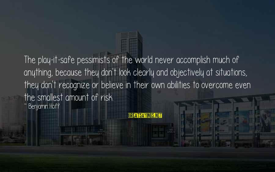 At Risk Sayings By Benjamin Hoff: The play-it-safe pessimists of the world never accomplish much of anything, because they don't look