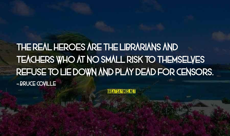 At Risk Sayings By Bruce Coville: The real heroes are the librarians and teachers who at no small risk to themselves