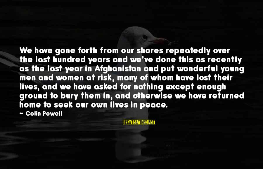 At Risk Sayings By Colin Powell: We have gone forth from our shores repeatedly over the last hundred years and we've
