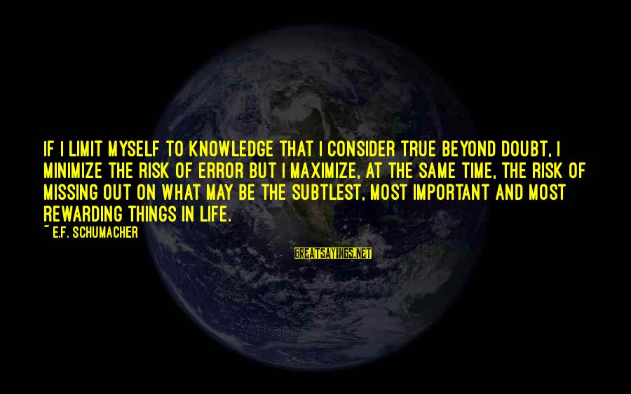At Risk Sayings By E.F. Schumacher: If I limit myself to knowledge that I consider true beyond doubt, I minimize the