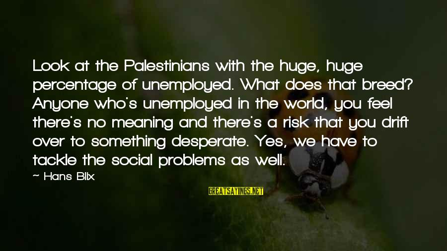 At Risk Sayings By Hans Blix: Look at the Palestinians with the huge, huge percentage of unemployed. What does that breed?