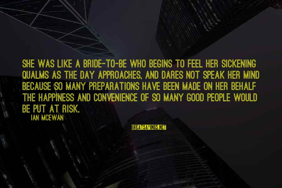 At Risk Sayings By Ian McEwan: She was like a bride-to-be who begins to feel her sickening qualms as the day