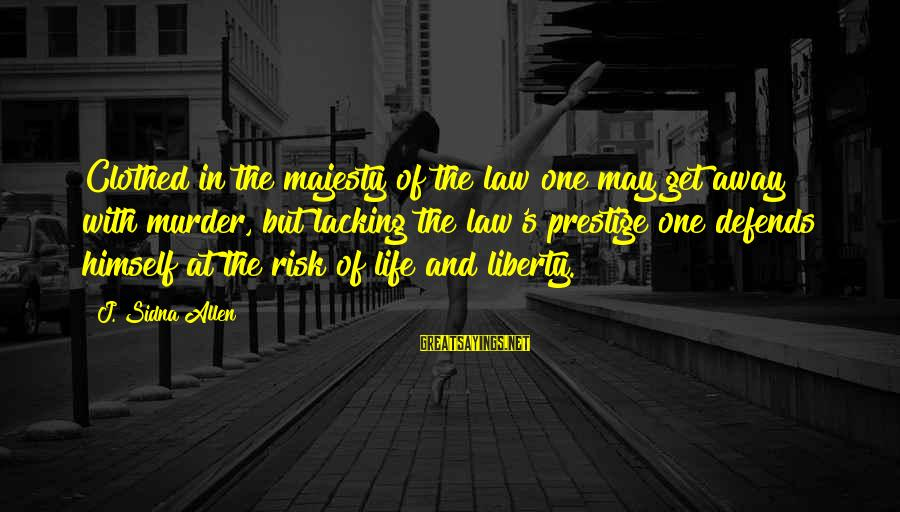 At Risk Sayings By J. Sidna Allen: Clothed in the majesty of the law one may get away with murder, but lacking