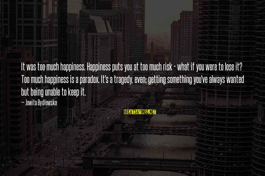 At Risk Sayings By Jowita Bydlowska: It was too much happiness. Happiness puts you at too much risk - what if
