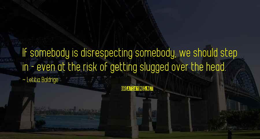 At Risk Sayings By Letitia Baldrige: If somebody is disrespecting somebody, we should step in - even at the risk of