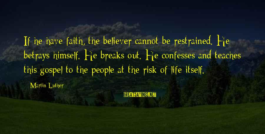 At Risk Sayings By Martin Luther: If he have faith, the believer cannot be restrained. He betrays himself. He breaks out.