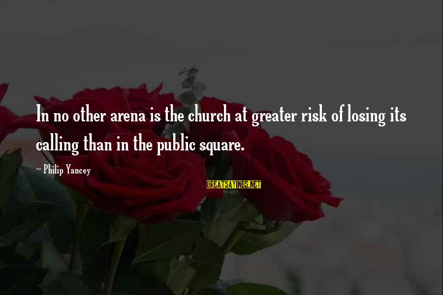 At Risk Sayings By Philip Yancey: In no other arena is the church at greater risk of losing its calling than