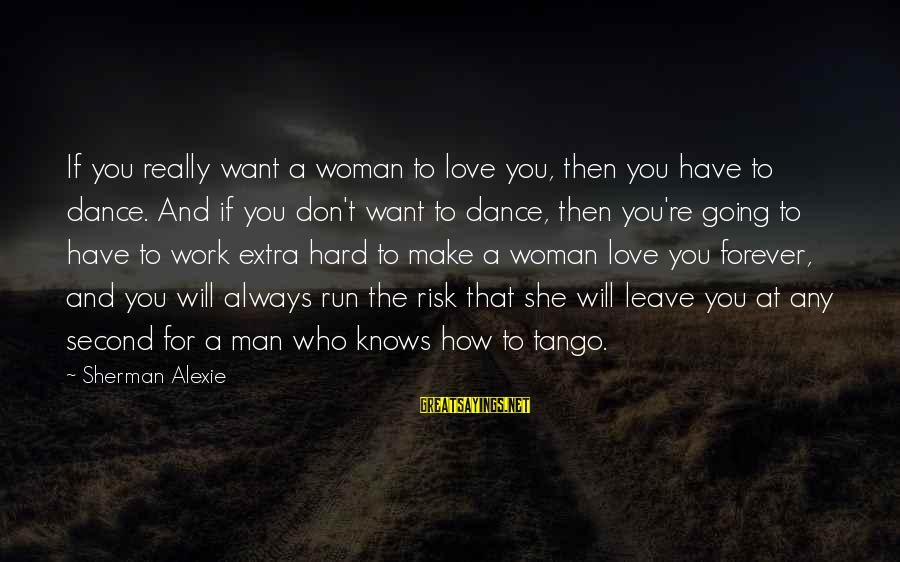 At Risk Sayings By Sherman Alexie: If you really want a woman to love you, then you have to dance. And