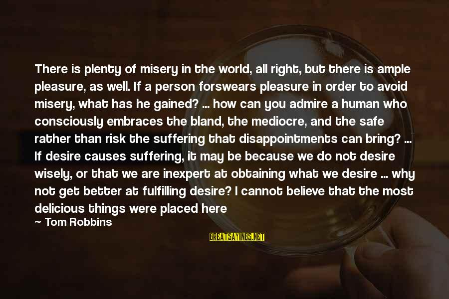 At Risk Sayings By Tom Robbins: There is plenty of misery in the world, all right, but there is ample pleasure,
