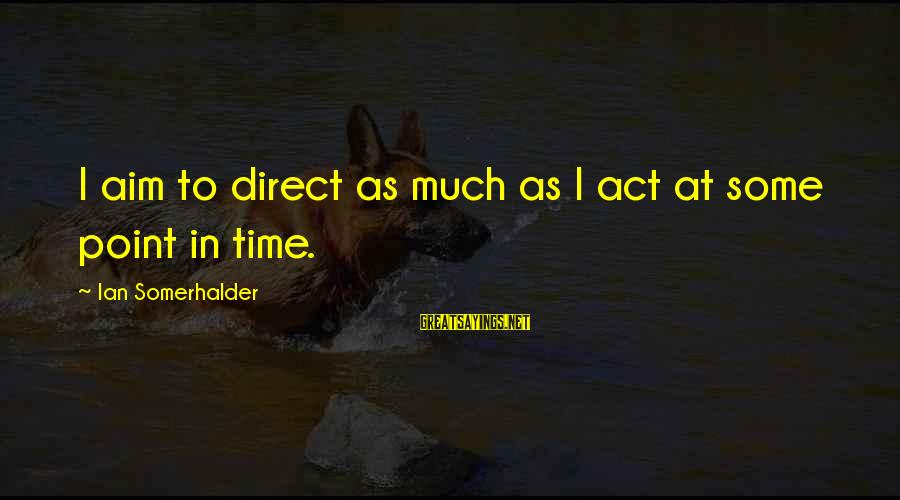 At Some Point In Time Sayings By Ian Somerhalder: I aim to direct as much as I act at some point in time.