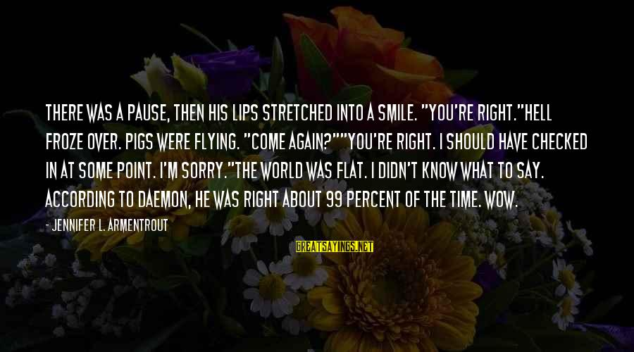 "At Some Point In Time Sayings By Jennifer L. Armentrout: There was a pause, then his lips stretched into a smile. ""You're right.""Hell froze over."