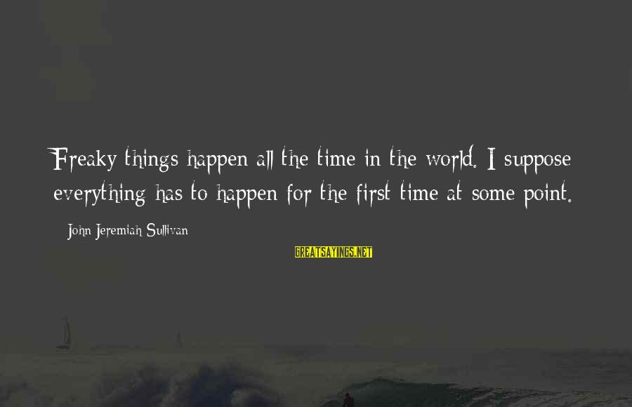 At Some Point In Time Sayings By John Jeremiah Sullivan: Freaky things happen all the time in the world. I suppose everything has to happen