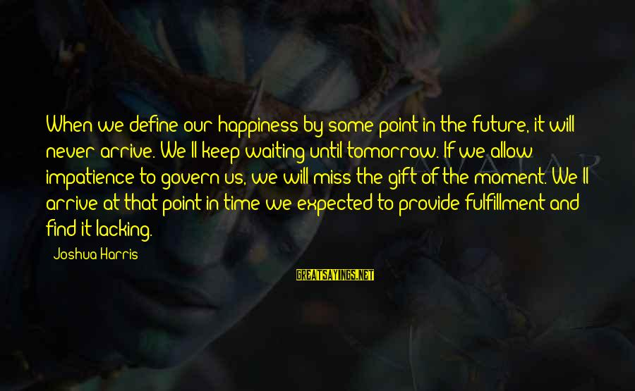 At Some Point In Time Sayings By Joshua Harris: When we define our happiness by some point in the future, it will never arrive.