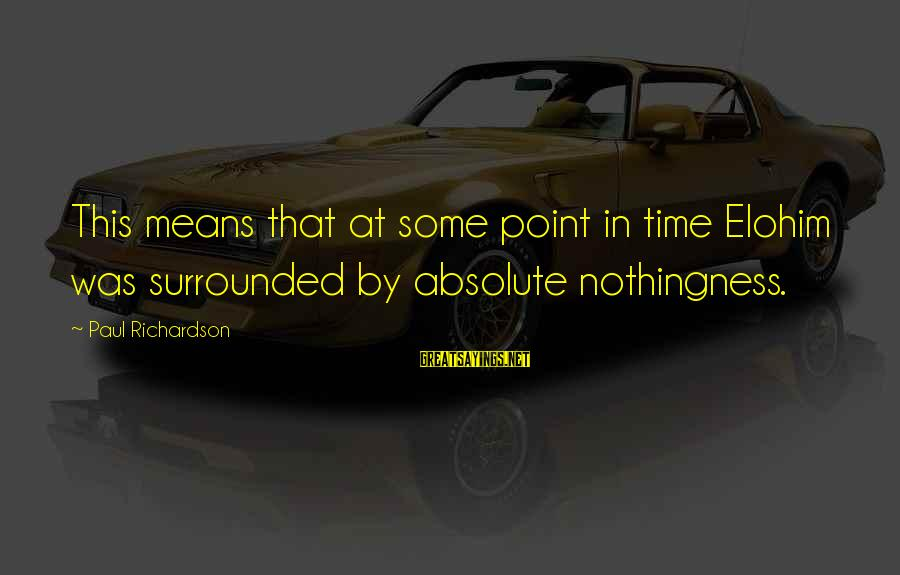 At Some Point In Time Sayings By Paul Richardson: This means that at some point in time Elohim was surrounded by absolute nothingness.