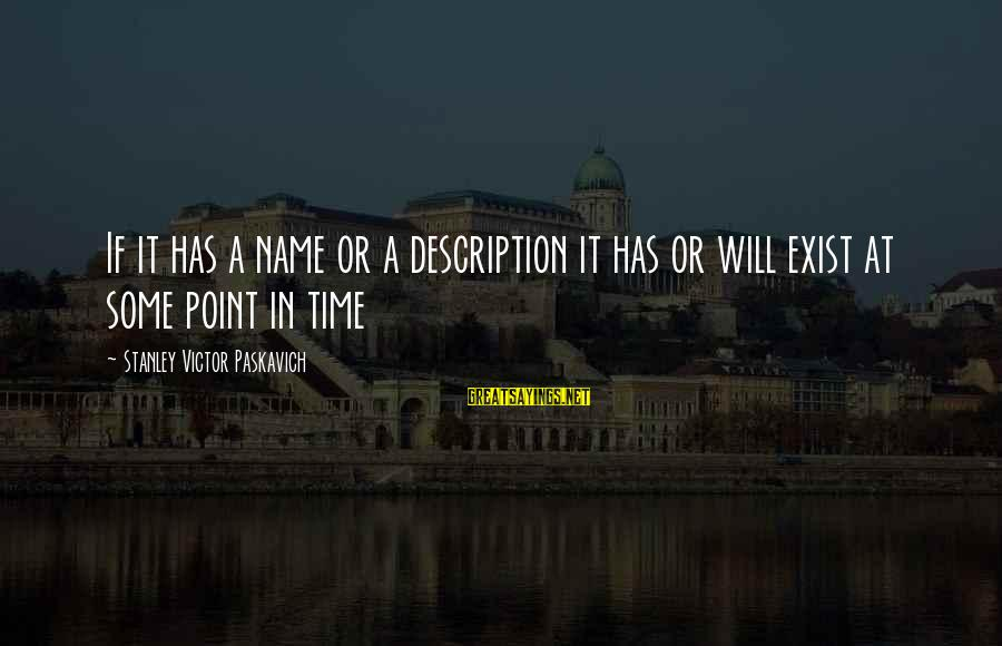 At Some Point In Time Sayings By Stanley Victor Paskavich: If it has a name or a description it has or will exist at some