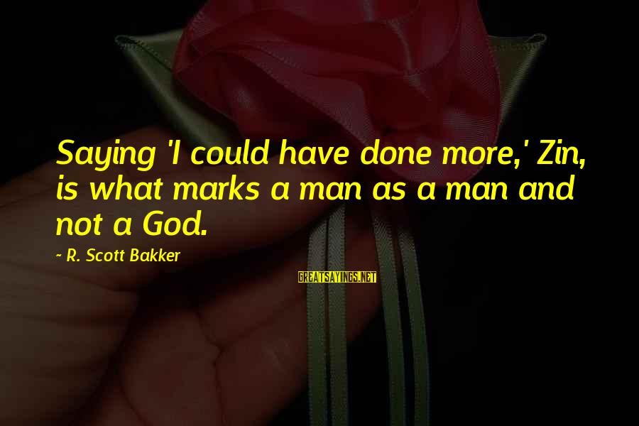 Atheist Monument Sayings By R. Scott Bakker: Saying 'I could have done more,' Zin, is what marks a man as a man