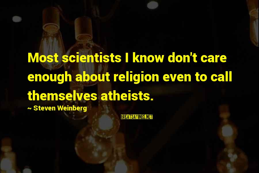 Atheist Scientists Sayings By Steven Weinberg: Most scientists I know don't care enough about religion even to call themselves atheists.