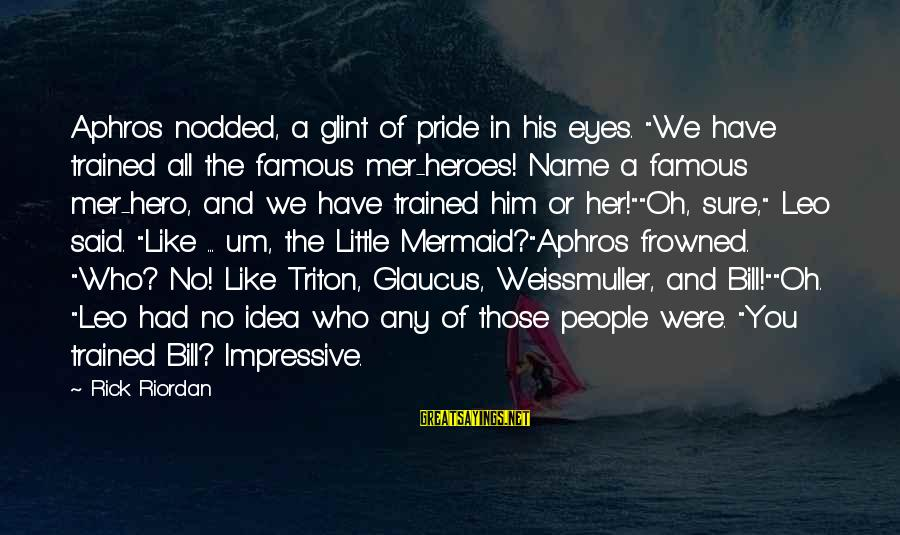 """Athena Famous Sayings By Rick Riordan: Aphros nodded, a glint of pride in his eyes. """"We have trained all the famous"""