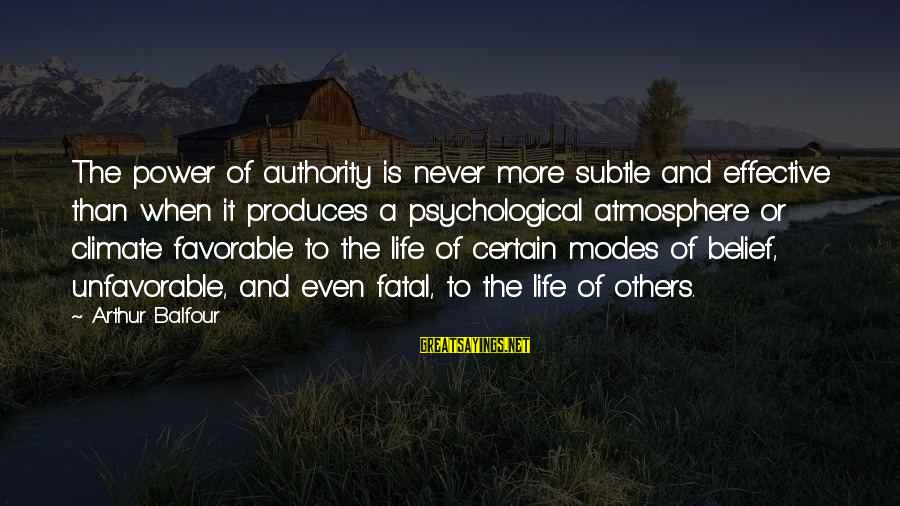 Atmosphere Sayings By Arthur Balfour: The power of authority is never more subtle and effective than when it produces a