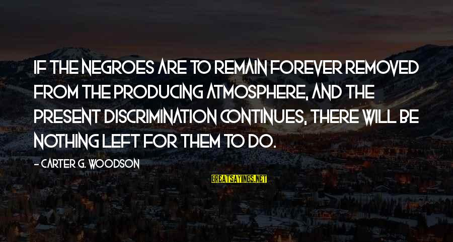 Atmosphere Sayings By Carter G. Woodson: If the Negroes are to remain forever removed from the producing atmosphere, and the present