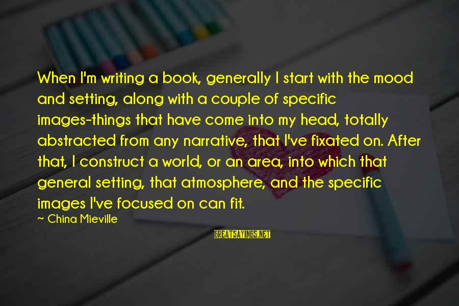Atmosphere Sayings By China Mieville: When I'm writing a book, generally I start with the mood and setting, along with