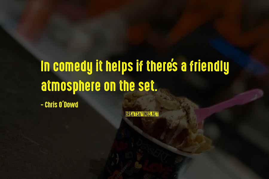 Atmosphere Sayings By Chris O'Dowd: In comedy it helps if there's a friendly atmosphere on the set.