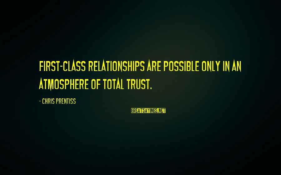 Atmosphere Sayings By Chris Prentiss: First-class relationships are possible only in an atmosphere of total trust.