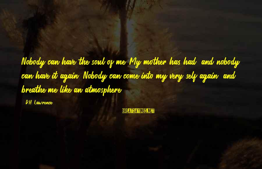 Atmosphere Sayings By D.H. Lawrence: Nobody can have the soul of me. My mother has had, and nobody can have