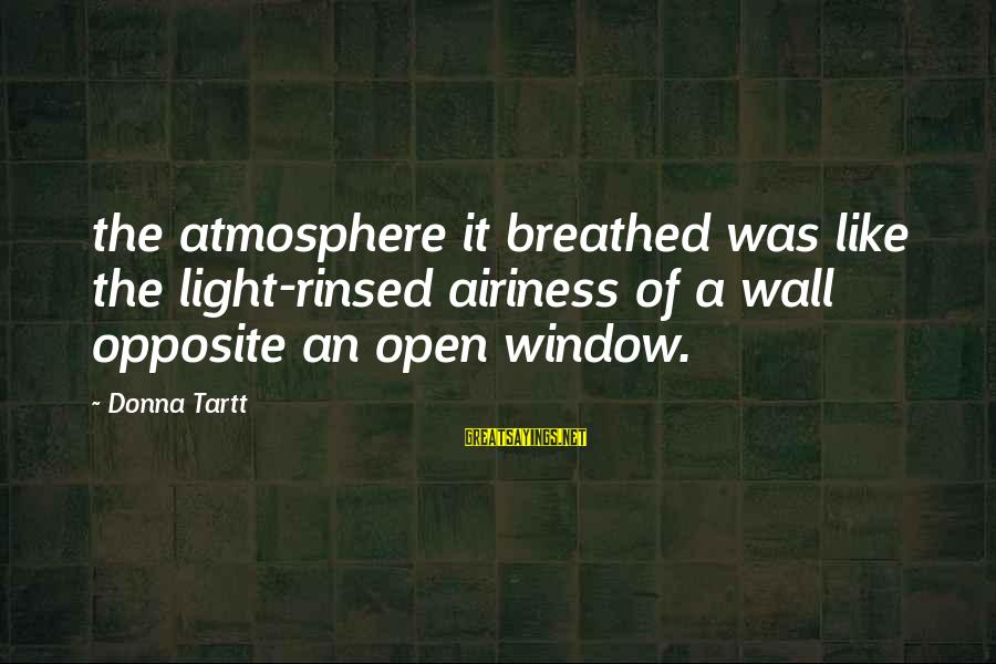 Atmosphere Sayings By Donna Tartt: the atmosphere it breathed was like the light-rinsed airiness of a wall opposite an open