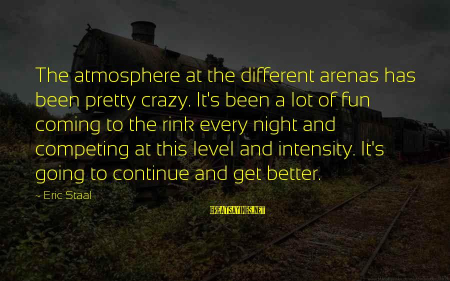 Atmosphere Sayings By Eric Staal: The atmosphere at the different arenas has been pretty crazy. It's been a lot of