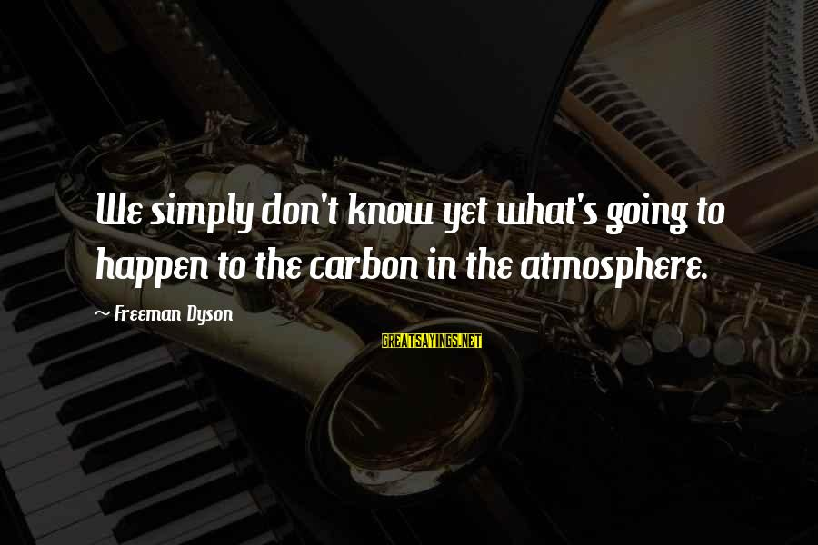 Atmosphere Sayings By Freeman Dyson: We simply don't know yet what's going to happen to the carbon in the atmosphere.