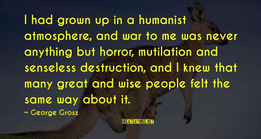 Atmosphere Sayings By George Grosz: I had grown up in a humanist atmosphere, and war to me was never anything