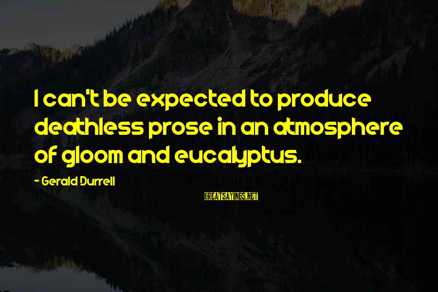 Atmosphere Sayings By Gerald Durrell: I can't be expected to produce deathless prose in an atmosphere of gloom and eucalyptus.