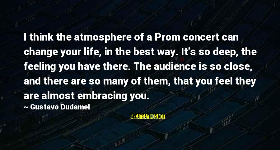 Atmosphere Sayings By Gustavo Dudamel: I think the atmosphere of a Prom concert can change your life, in the best