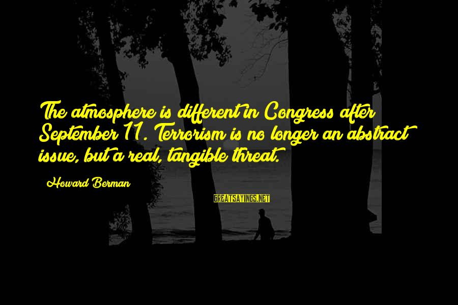 Atmosphere Sayings By Howard Berman: The atmosphere is different in Congress after September 11. Terrorism is no longer an abstract