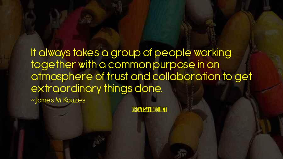 Atmosphere Sayings By James M. Kouzes: It always takes a group of people working together with a common purpose in an