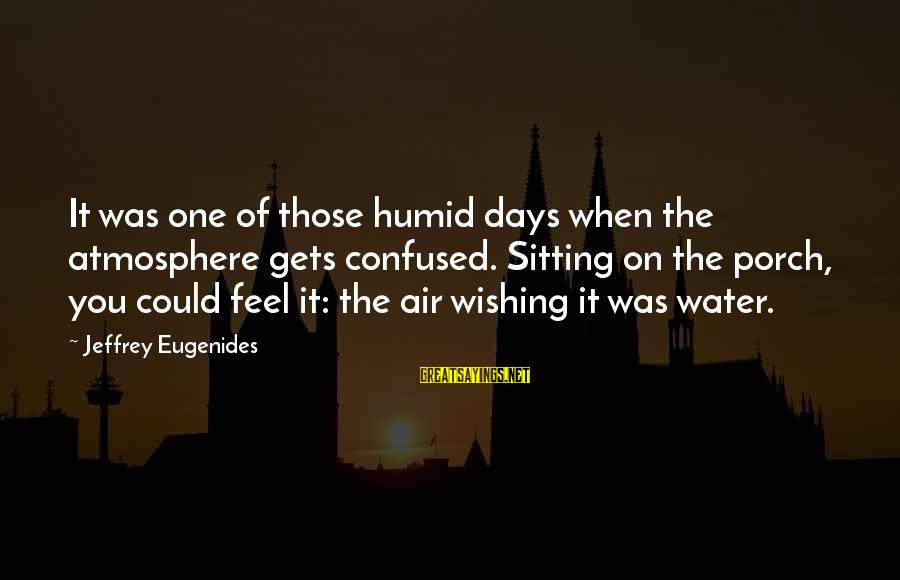 Atmosphere Sayings By Jeffrey Eugenides: It was one of those humid days when the atmosphere gets confused. Sitting on the