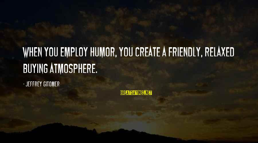 Atmosphere Sayings By Jeffrey Gitomer: When you employ HUMOR, you create a friendly, relaxed buying atmosphere.