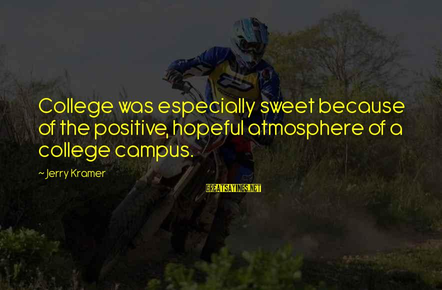 Atmosphere Sayings By Jerry Kramer: College was especially sweet because of the positive, hopeful atmosphere of a college campus.