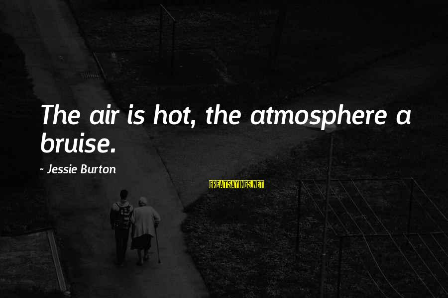 Atmosphere Sayings By Jessie Burton: The air is hot, the atmosphere a bruise.