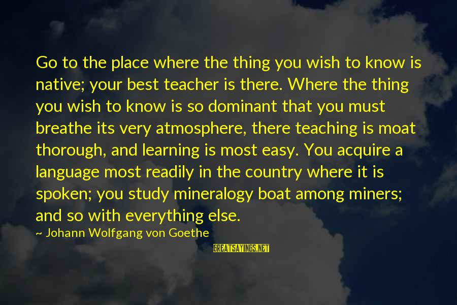 Atmosphere Sayings By Johann Wolfgang Von Goethe: Go to the place where the thing you wish to know is native; your best