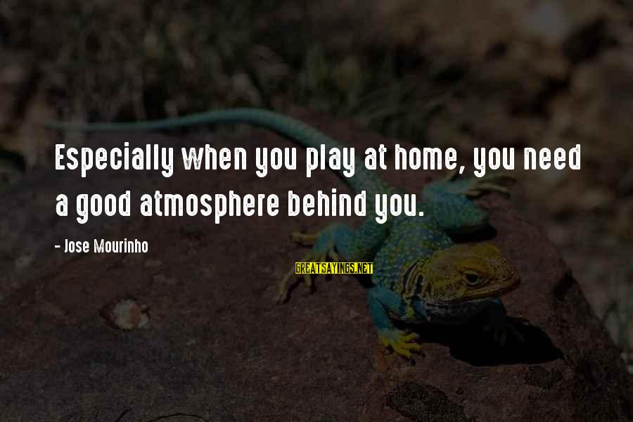 Atmosphere Sayings By Jose Mourinho: Especially when you play at home, you need a good atmosphere behind you.