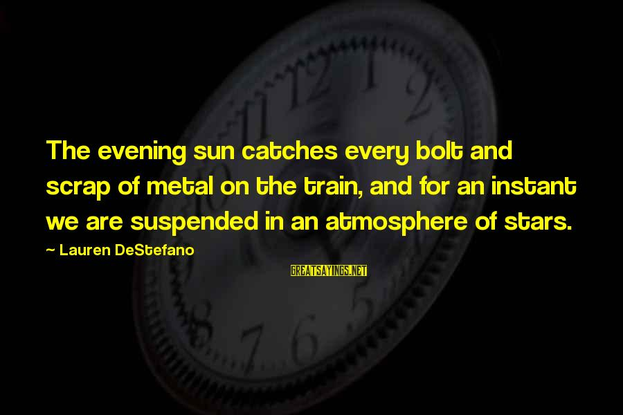 Atmosphere Sayings By Lauren DeStefano: The evening sun catches every bolt and scrap of metal on the train, and for