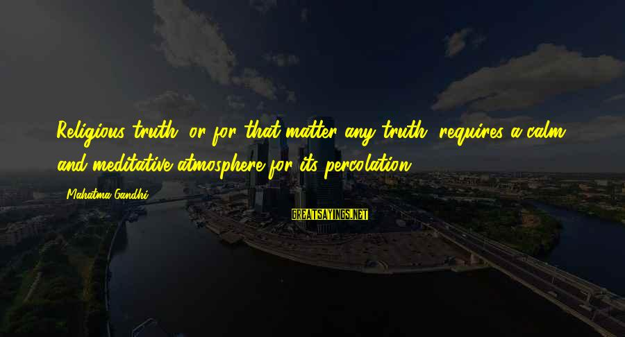 Atmosphere Sayings By Mahatma Gandhi: Religious truth, or for that matter any truth, requires a calm and meditative atmosphere for