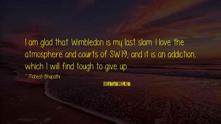 Atmosphere Sayings By Mahesh Bhupathi: I am glad that Wimbledon is my last slam. I love the atmosphere and courts