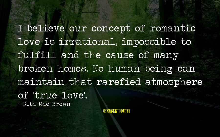 Atmosphere Sayings By Rita Mae Brown: I believe our concept of romantic love is irrational, impossible to fulfill and the cause